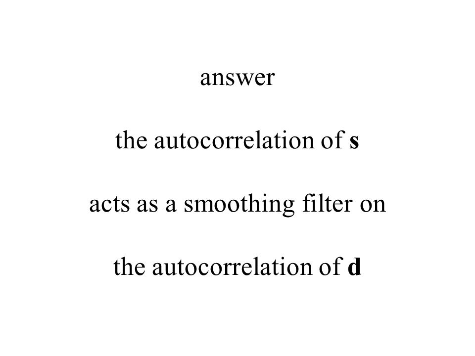 answer the autocorrelation of s acts as a smoothing filter on the autocorrelation of d