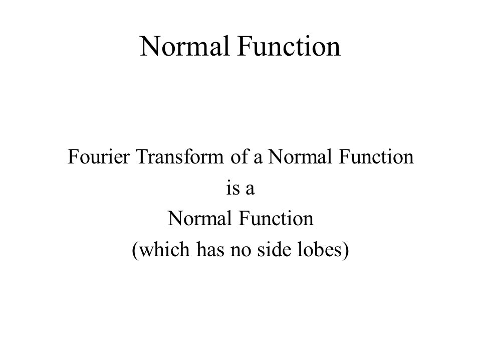 Normal Function Fourier Transform of a Normal Function is a Normal Function (which has no side lobes)