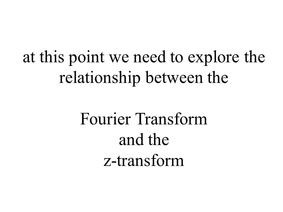 at this point we need to explore the relationship between the Fourier Transform and the z-transform