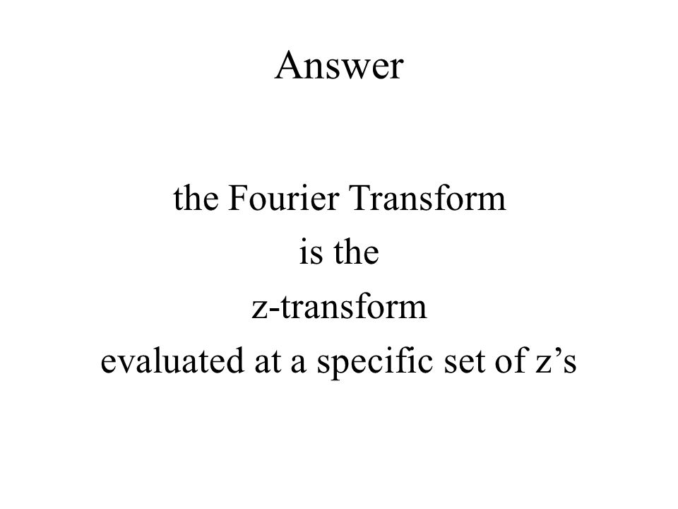 Answer the Fourier Transform is the z-transform evaluated at a specific set of z's So the z-transform contains the Fourier Transform.