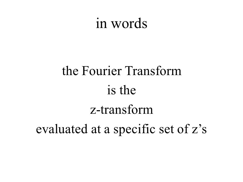 in words the Fourier Transform is the z-transform evaluated at a specific set of z's So the z-transform contains the Fourier Transform.