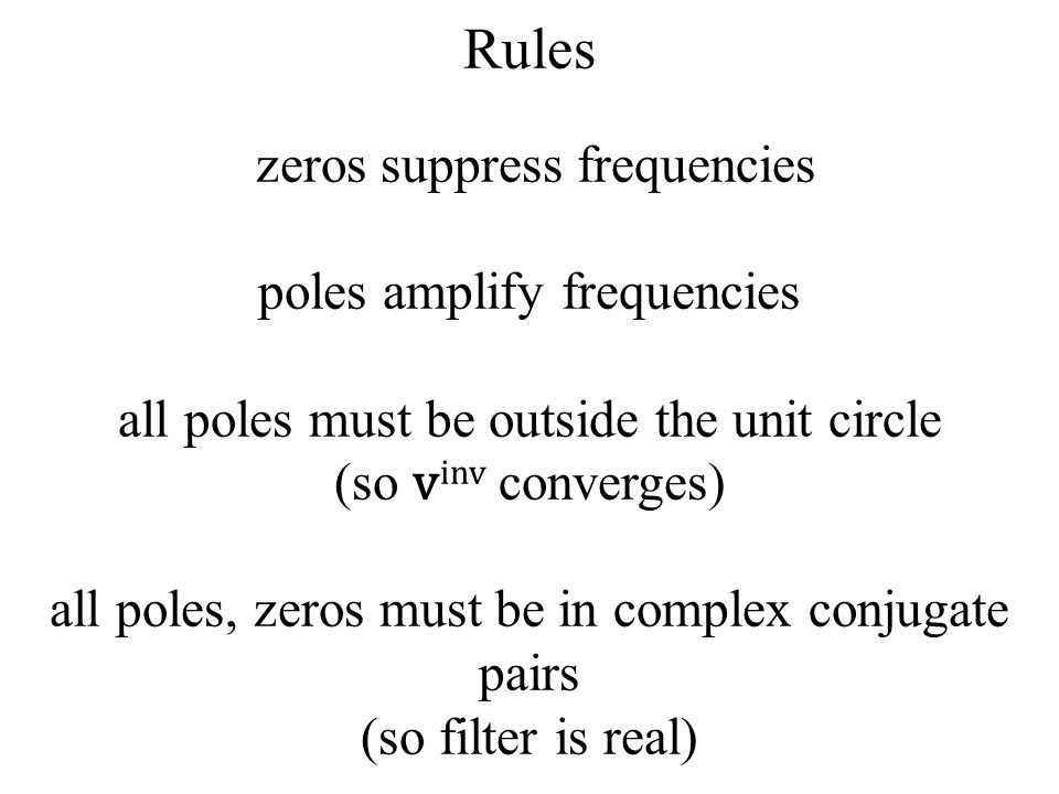 Rules zeros suppress frequencies poles amplify frequencies all poles must be outside the unit circle (so vinv converges) all poles, zeros must be in complex conjugate pairs (so filter is real)