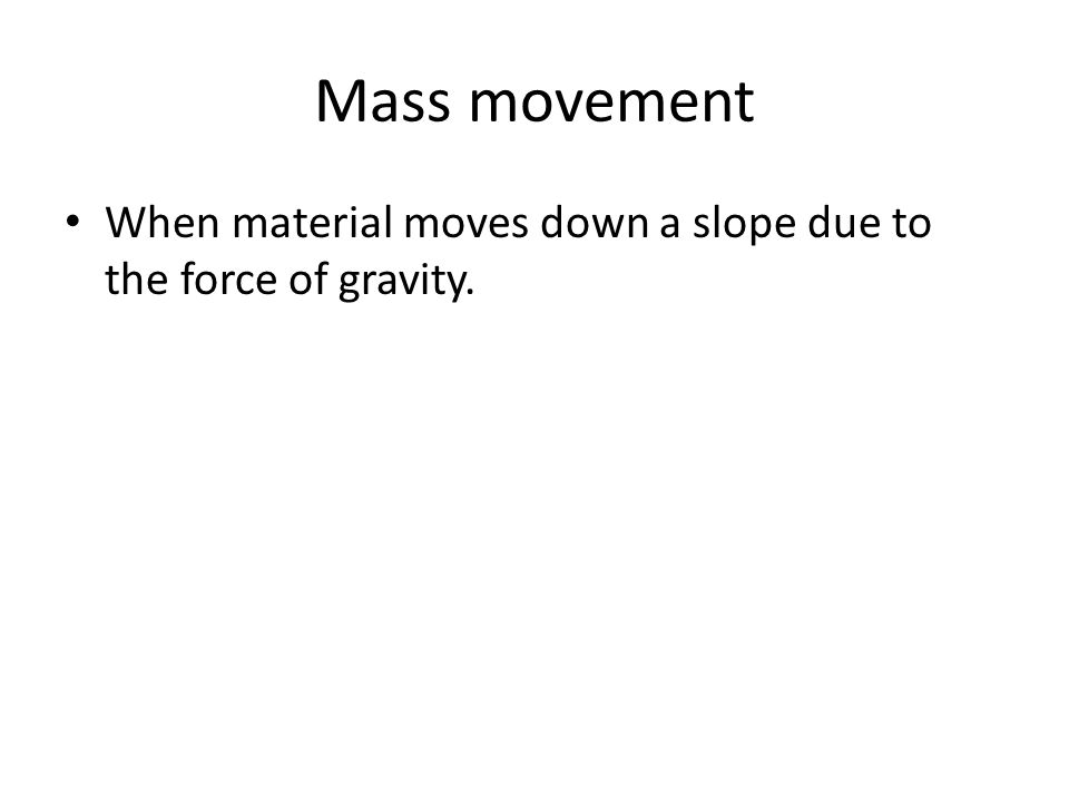 Mass movement When material moves down a slope due to the force of gravity.