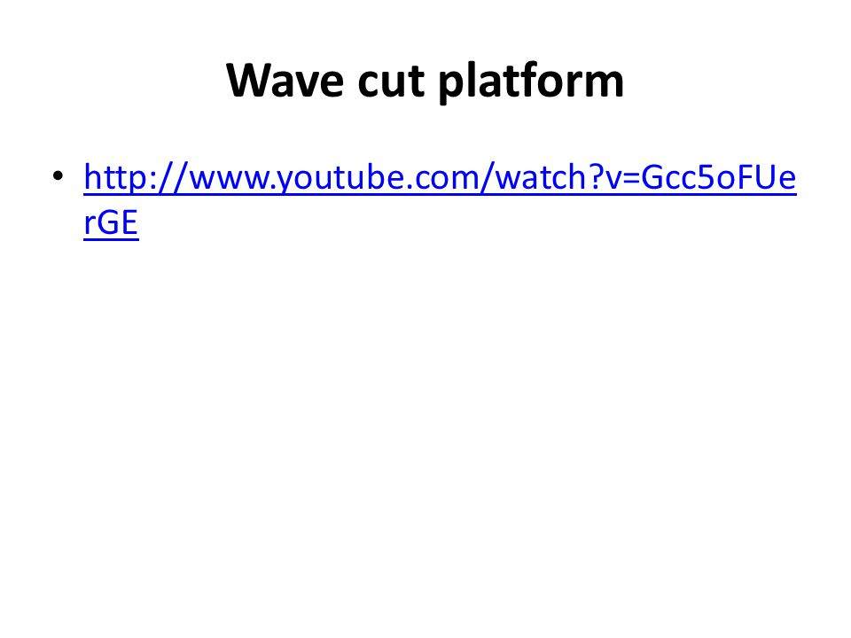 Wave cut platform http://www.youtube.com/watch v=Gcc5oFUerGE