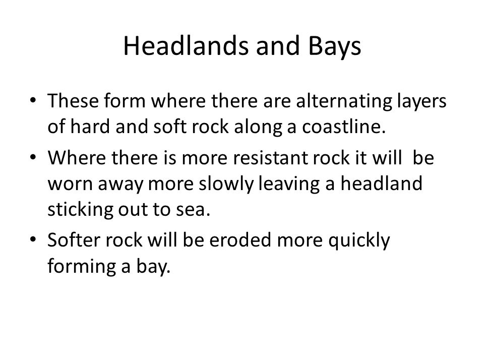 Headlands and Bays These form where there are alternating layers of hard and soft rock along a coastline.