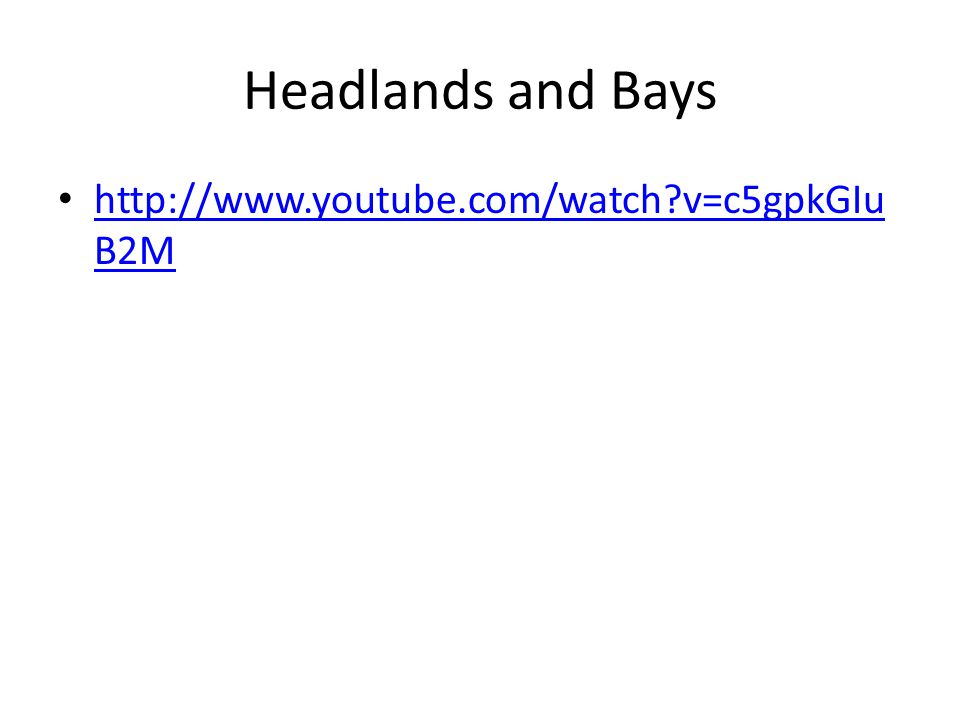 Headlands and Bays http://www.youtube.com/watch v=c5gpkGIuB2M
