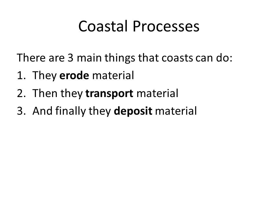 Coastal Processes There are 3 main things that coasts can do: