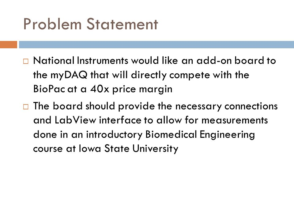 Problem Statement National Instruments would like an add-on board to the myDAQ that will directly compete with the BioPac at a 40x price margin.