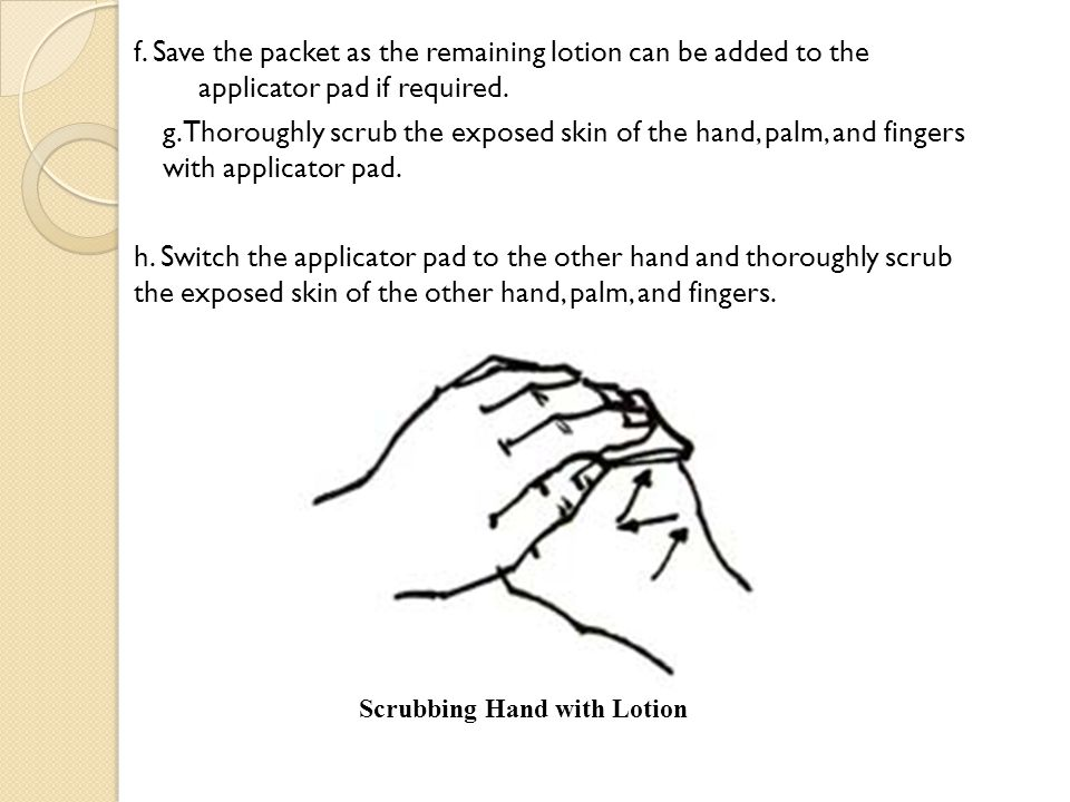 f. Save the packet as the remaining lotion can be added to the applicator pad if required. g. Thoroughly scrub the exposed skin of the hand, palm, and fingers with applicator pad. h. Switch the applicator pad to the other hand and thoroughly scrub the exposed skin of the other hand, palm, and fingers.