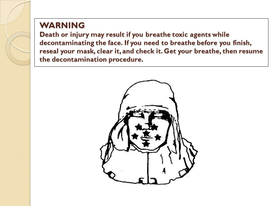 WARNING Death or injury may result if you breathe toxic agents while decontaminating the face.