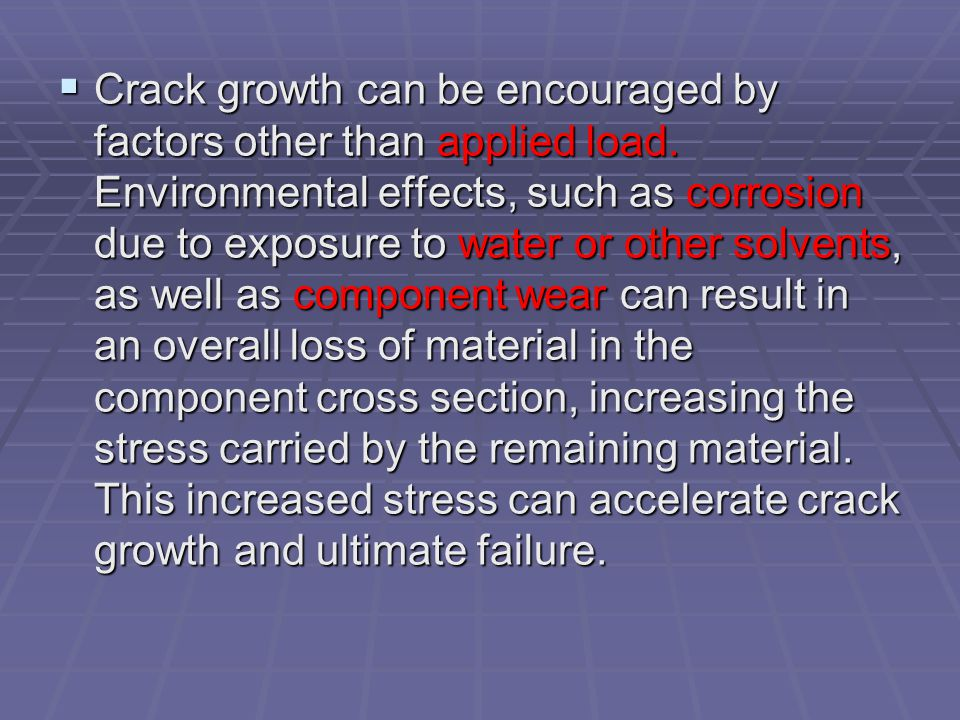 Crack growth can be encouraged by factors other than applied load