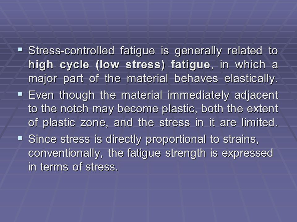 Stress-controlled fatigue is generally related to high cycle (low stress) fatigue, in which a major part of the material behaves elastically.