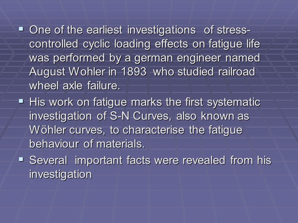 One of the earliest investigations of stress-controlled cyclic loading effects on fatigue life was performed by a german engineer named August Wohler in 1893 who studied railroad wheel axle failure.