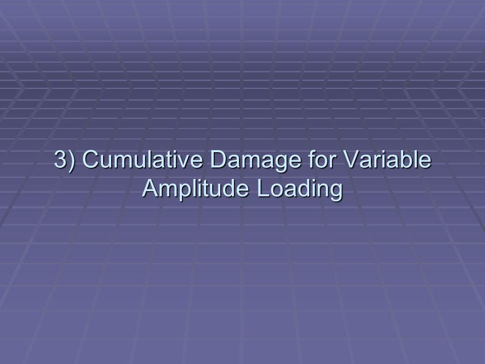 3) Cumulative Damage for Variable Amplitude Loading