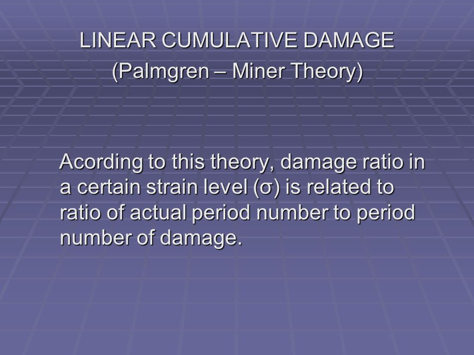 LINEAR CUMULATIVE DAMAGE (Palmgren – Miner Theory) Acording to this theory, damage ratio in a certain strain level (σ) is related to ratio of actual period number to period number of damage.
