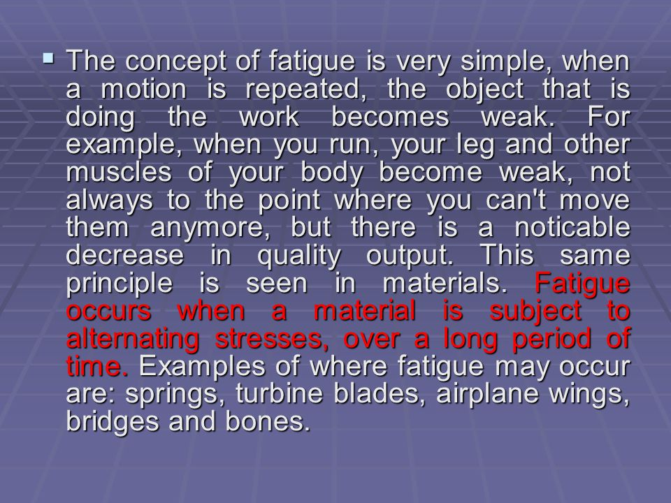 The concept of fatigue is very simple, when a motion is repeated, the object that is doing the work becomes weak.