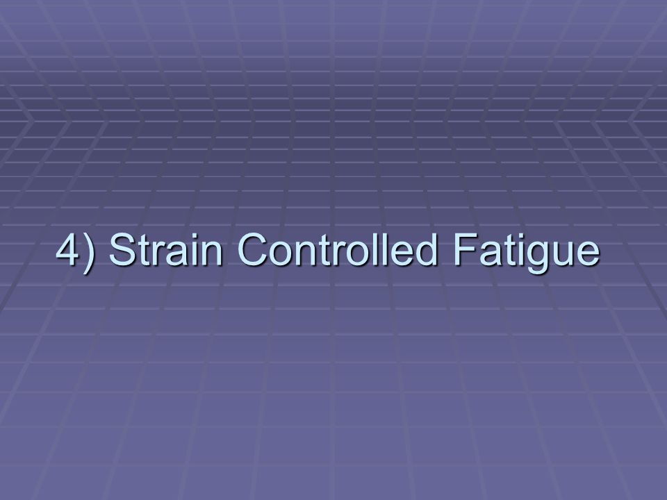 4) Strain Controlled Fatigue