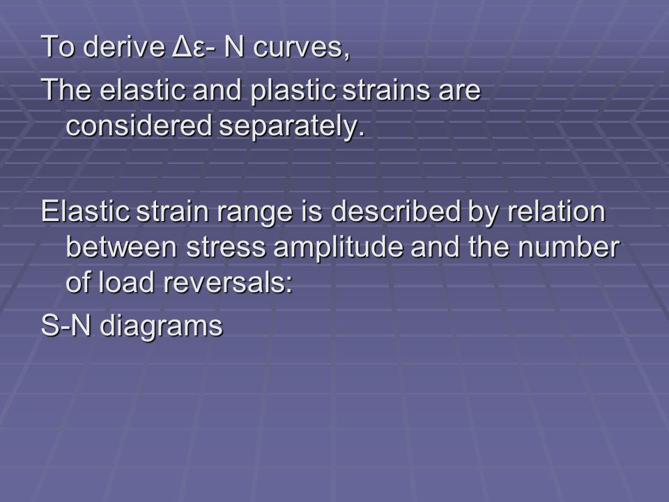 To derive Δε- N curves, The elastic and plastic strains are considered separately.
