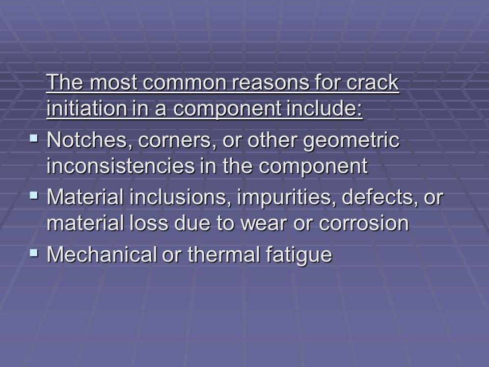 The most common reasons for crack initiation in a component include: