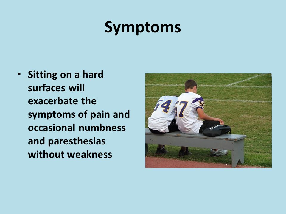 Symptoms Sitting on a hard surfaces will exacerbate the symptoms of pain and occasional numbness and paresthesias without weakness.
