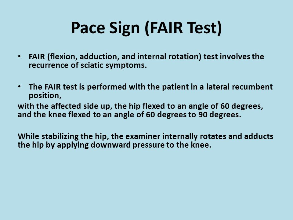 Pace Sign (FAIR Test) FAIR (flexion, adduction, and internal rotation) test involves the recurrence of sciatic symptoms.