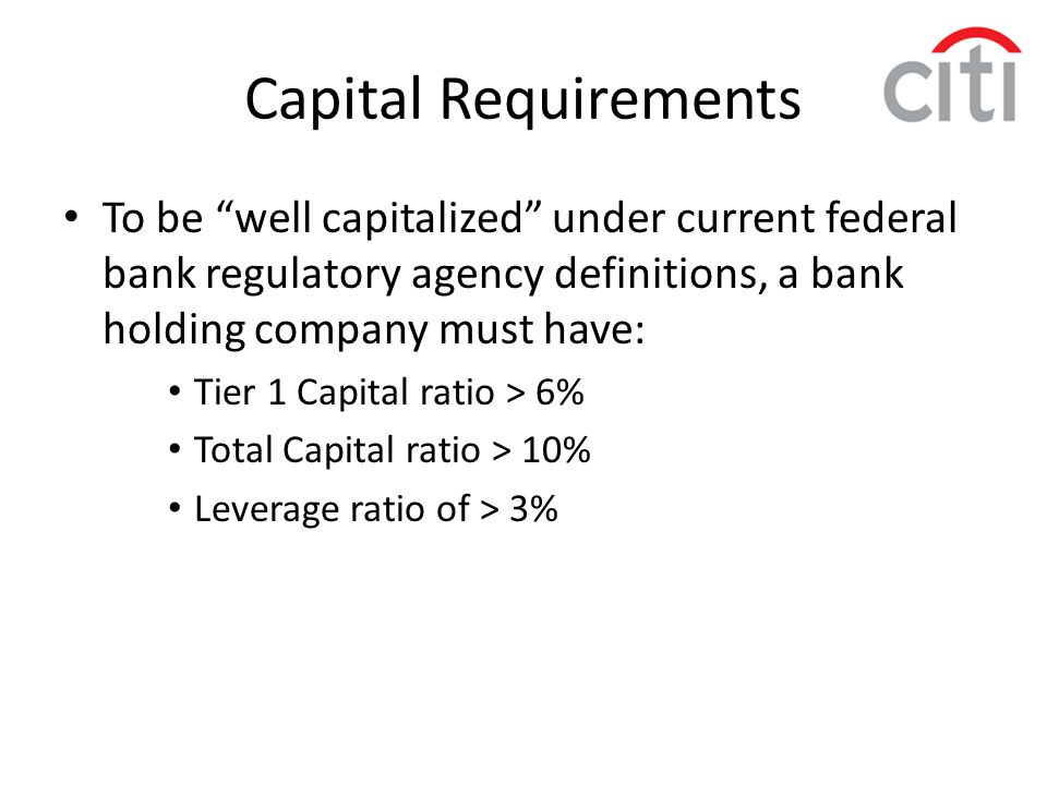 Capital Requirements To be well capitalized under current federal bank regulatory agency definitions, a bank holding company must have: