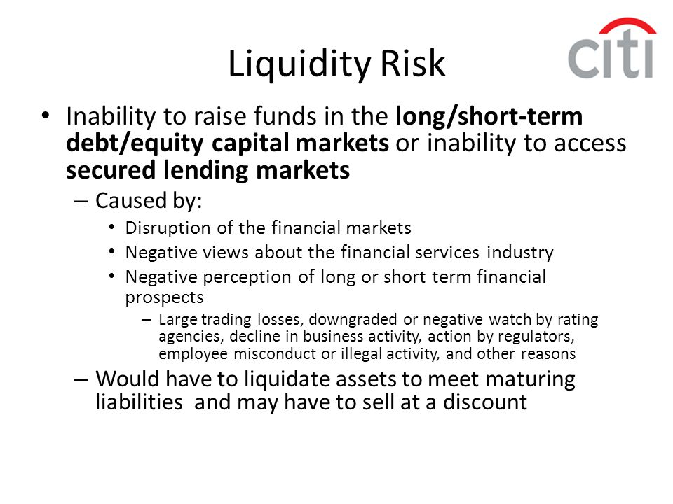 Liquidity Risk Inability to raise funds in the long/short-term debt/equity capital markets or inability to access secured lending markets.