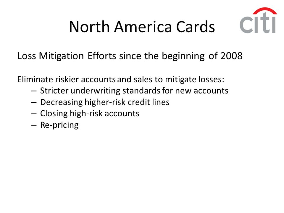 North America Cards Loss Mitigation Efforts since the beginning of 2008. Eliminate riskier accounts and sales to mitigate losses: