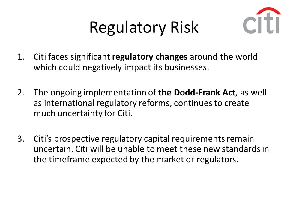 Regulatory Risk Citi faces significant regulatory changes around the world which could negatively impact its businesses.