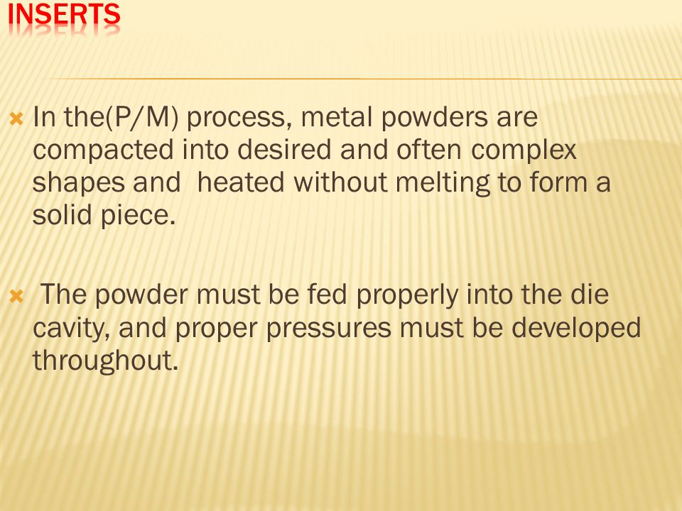 Inserts In the(P/M) process, metal powders are compacted into desired and often complex shapes and heated without melting to form a solid piece.