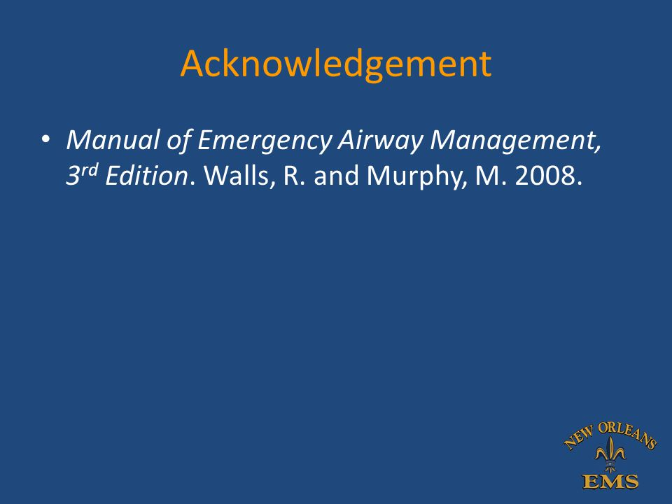 Acknowledgement Manual of Emergency Airway Management, 3rd Edition. Walls, R. and Murphy, M. 2008.