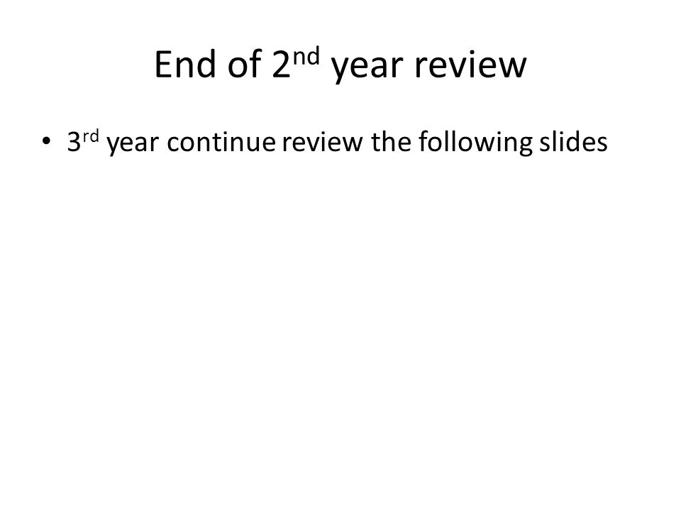 End of 2nd year review 3rd year continue review the following slides