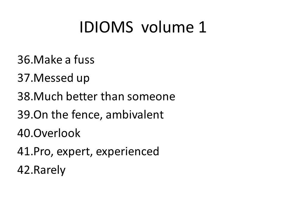 IDIOMS volume 1 Make a fuss Messed up Much better than someone