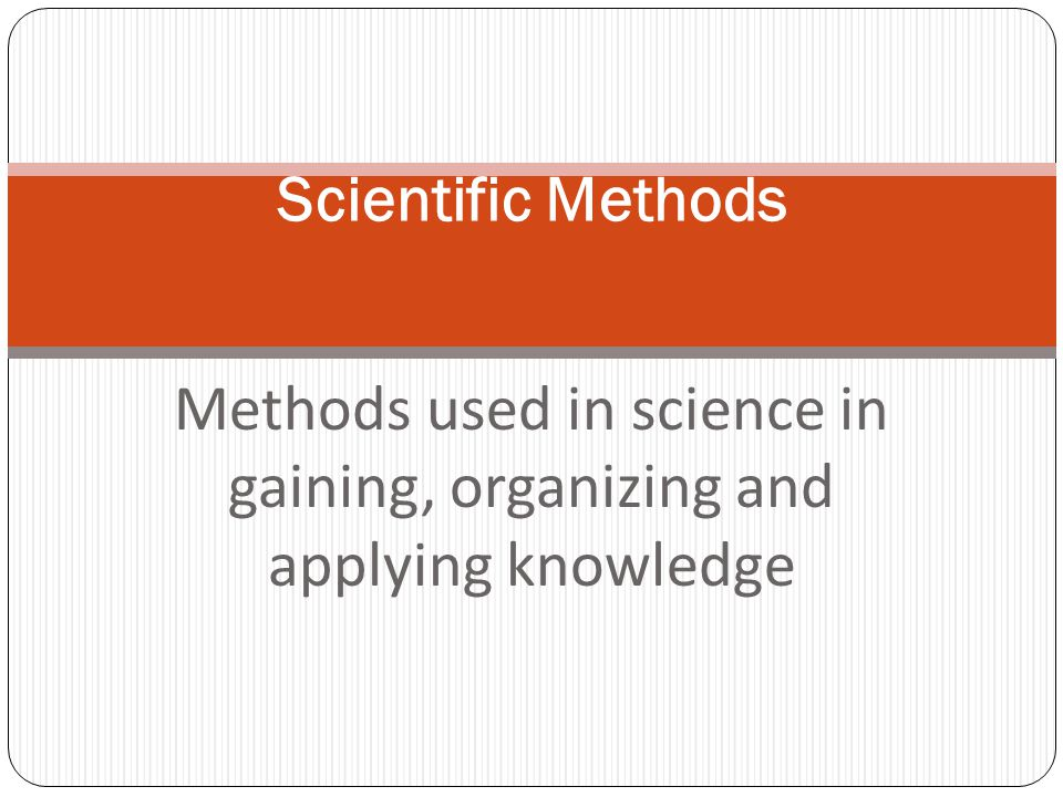 Methods used in science in gaining, organizing and applying knowledge