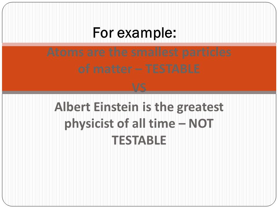For example: Atoms are the smallest particles of matter – TESTABLE VS