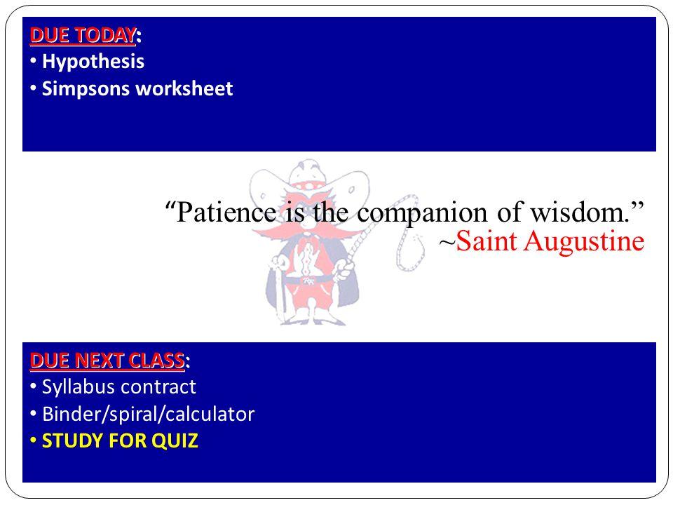 Patience is the companion of wisdom. ~Saint Augustine