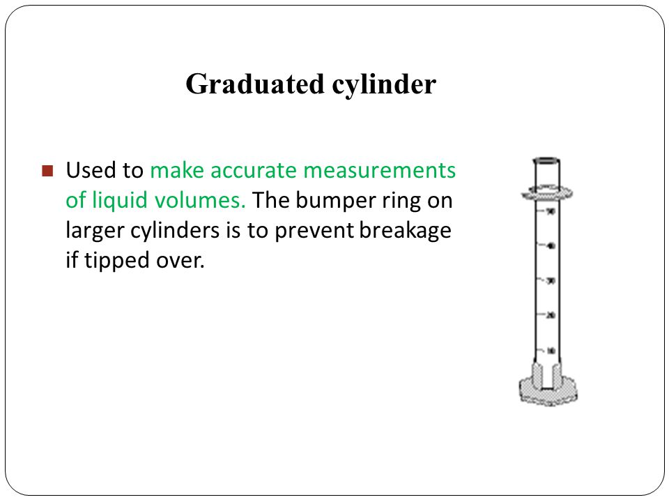 Graduated cylinder Used to make accurate measurements of liquid volumes.