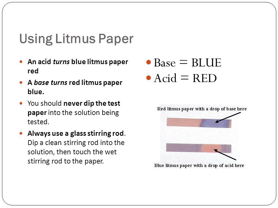Using Litmus Paper Base = BLUE Acid = RED
