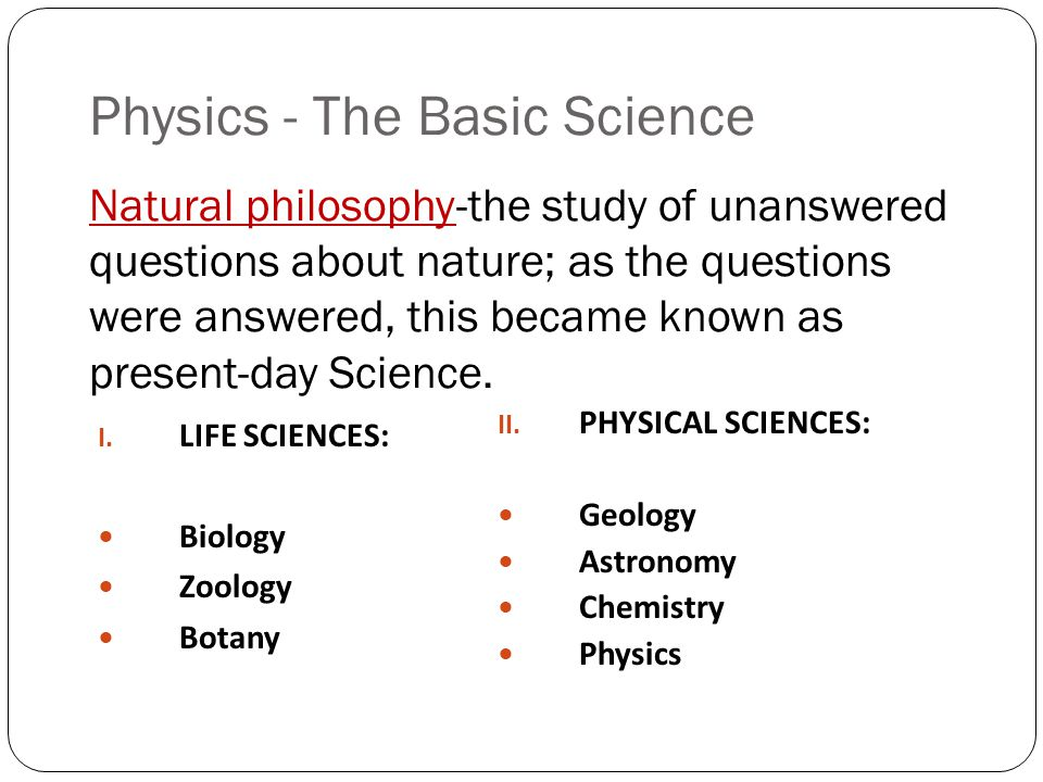 Physics - The Basic Science Natural philosophy-the study of unanswered questions about nature; as the questions were answered, this became known as present-day Science.