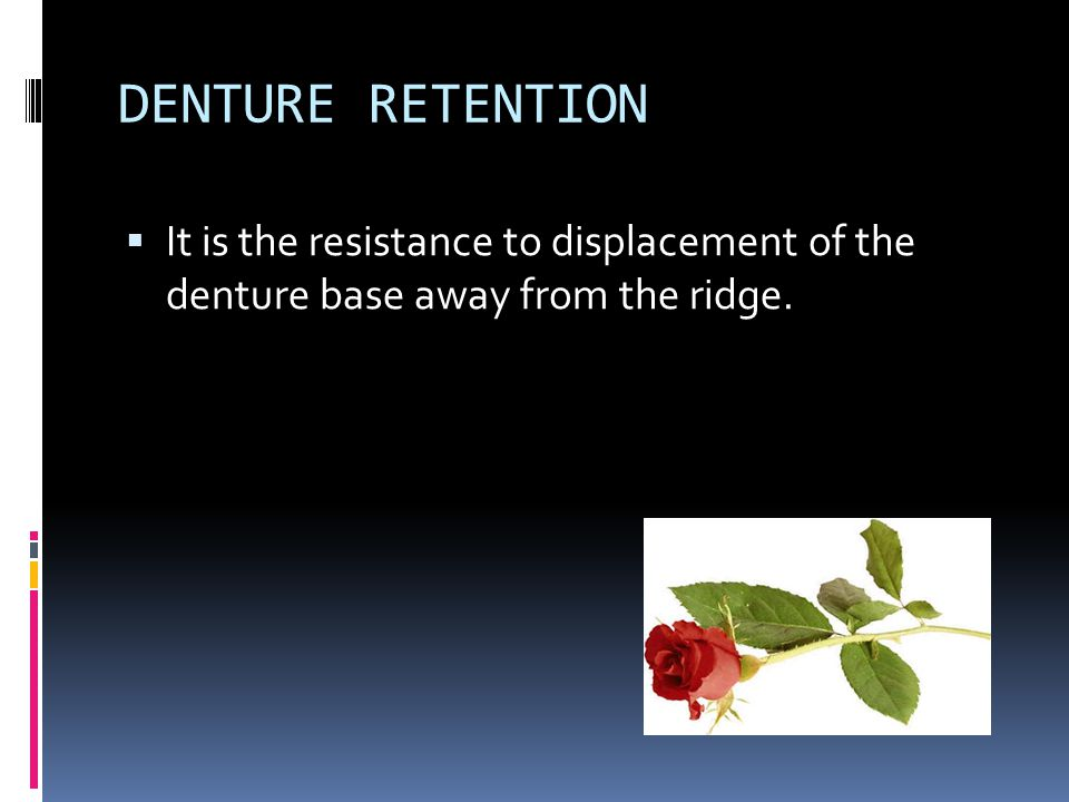 DENTURE RETENTION It is the resistance to displacement of the denture base away from the ridge.