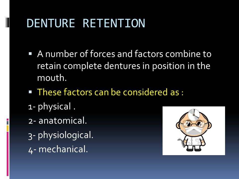 DENTURE RETENTION A number of forces and factors combine to retain complete dentures in position in the mouth.