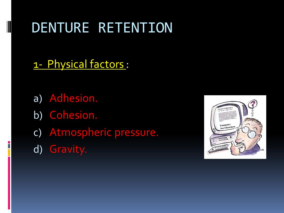 DENTURE RETENTION 1- Physical factors : Adhesion. Cohesion.