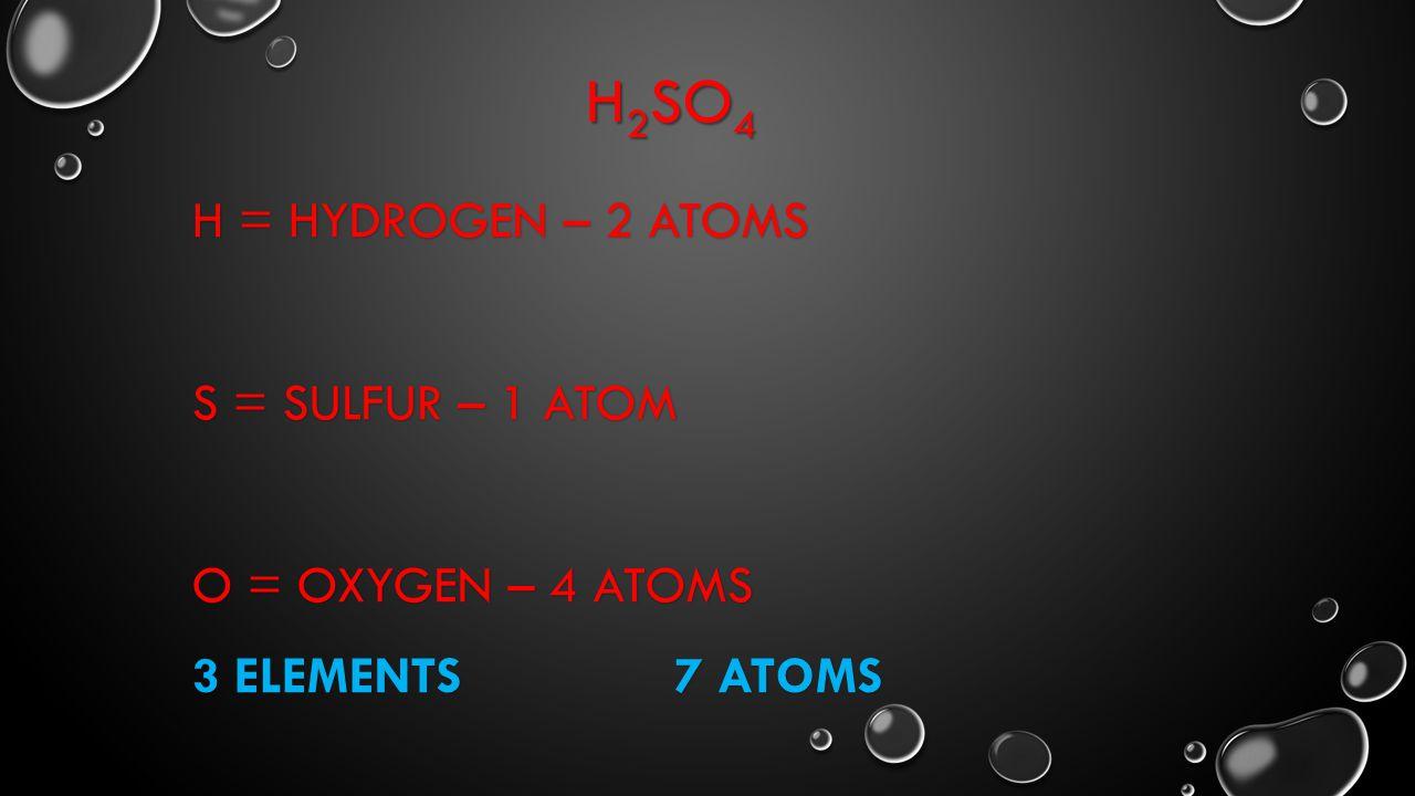 H2SO4 H = Hydrogen – 2 atoms S = Sulfur – 1 atom O = Oxygen – 4 atoms