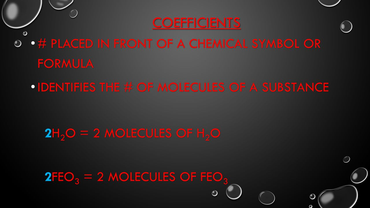 Coefficients # placed in front of a chemical symbol or formula