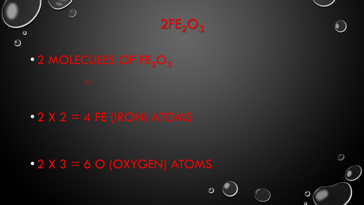 2Fe2O3 2 Molecules of Fe2O3 = 2 X 2 = 4 Fe (iron) atoms