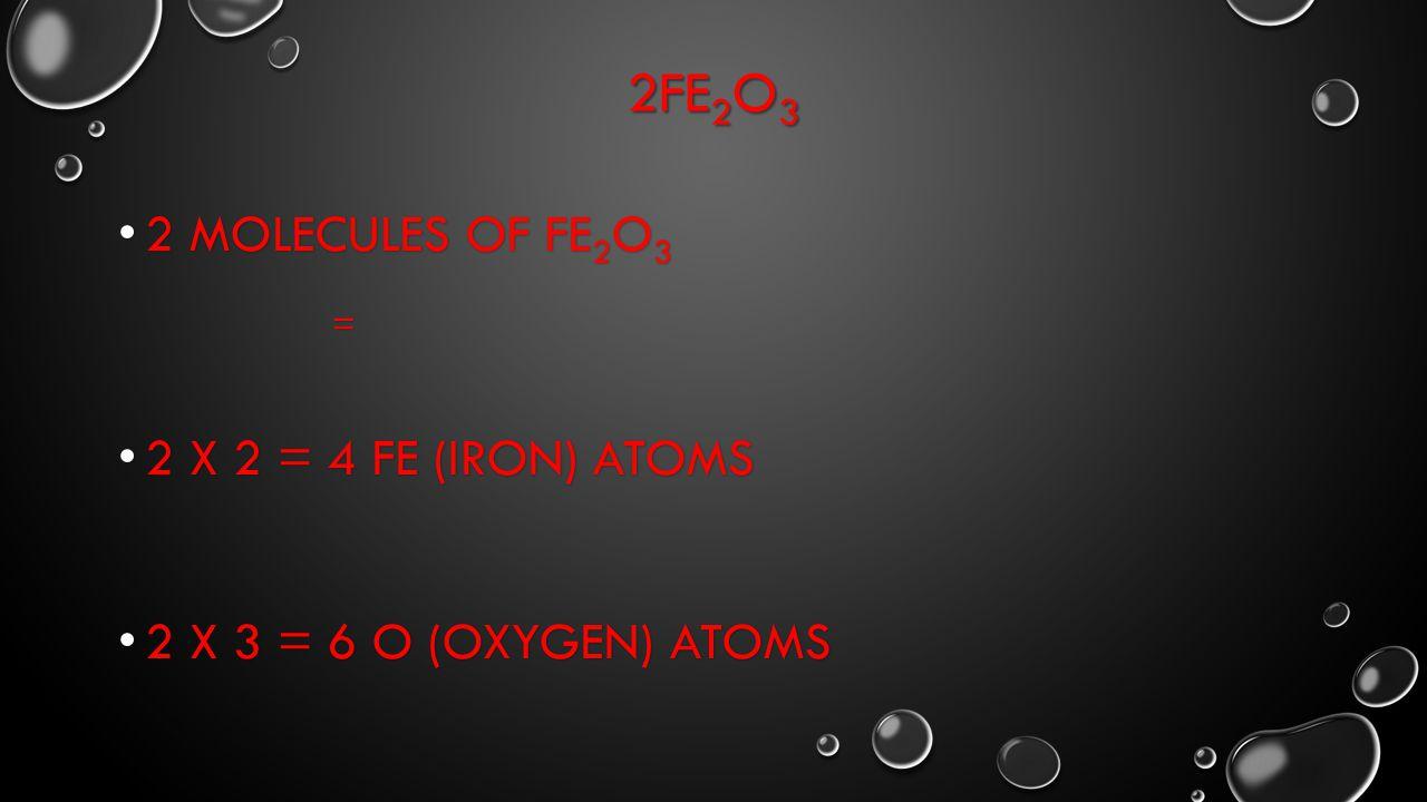2Fe2O3 2 Molecules of Fe2O3 = 2 X 2 = 4 Fe (iron) atoms