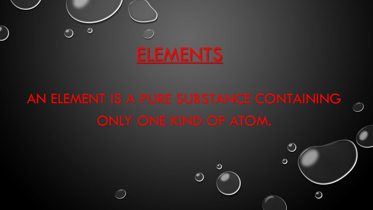 An Element is a Pure substance containing only one kind of atom.