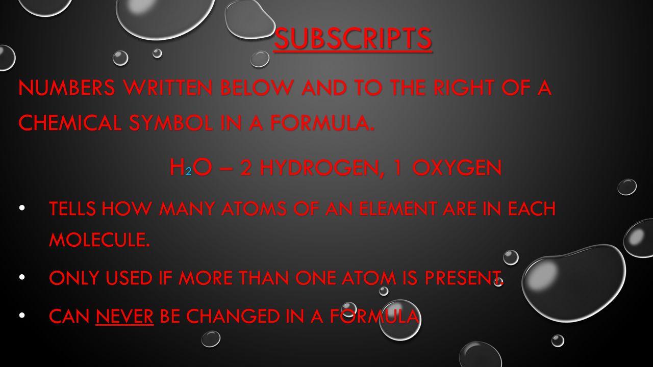 Subscripts H2O – 2 Hydrogen, 1 Oxygen