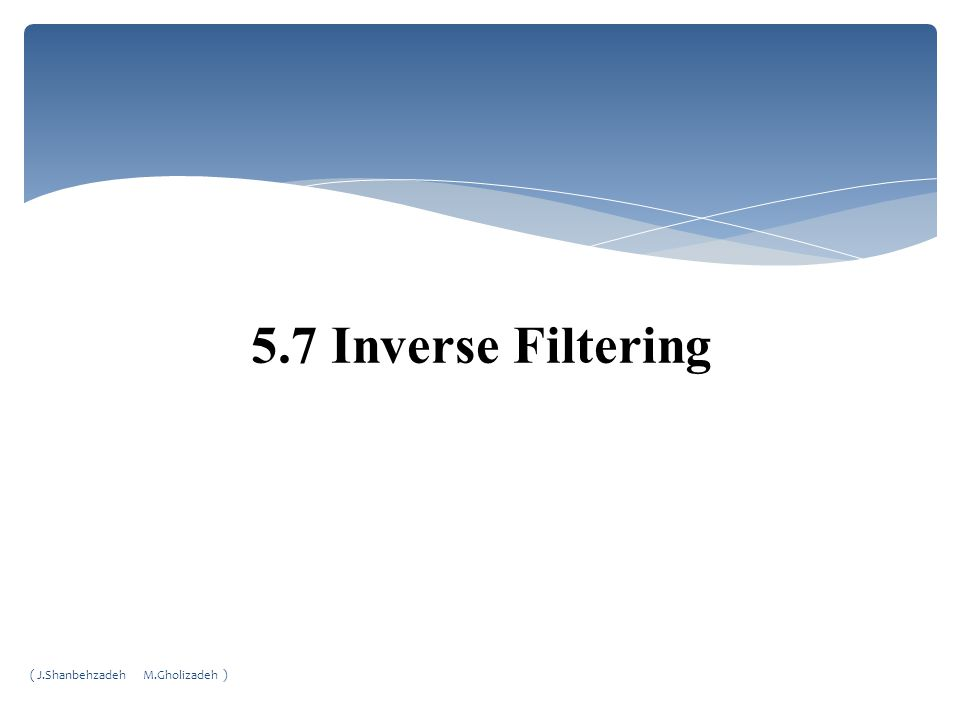 5.7 Inverse Filtering ( J.Shanbehzadeh M.Gholizadeh )