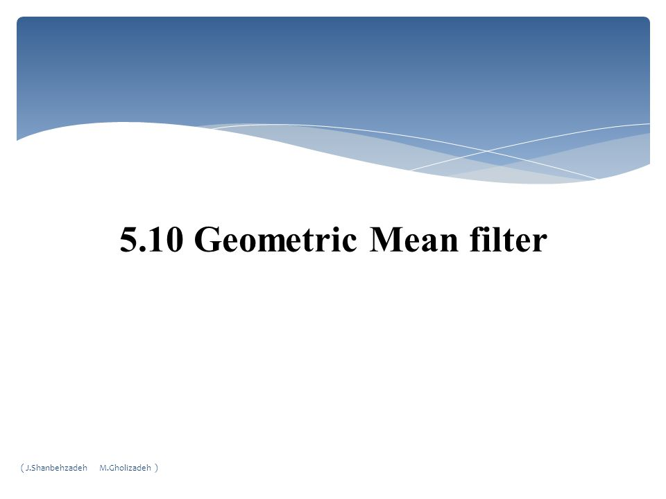 5.10 Geometric Mean filter ( J.Shanbehzadeh M.Gholizadeh )